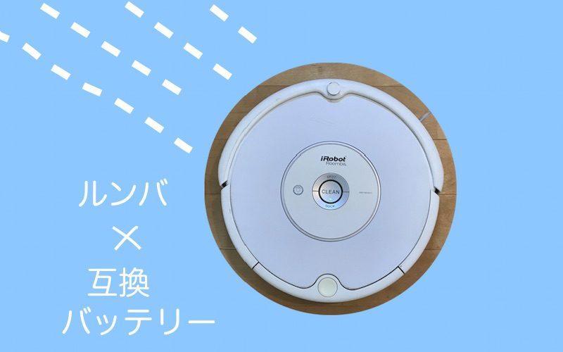 【おすすめ】ルンバ互換バッテリーはコスパ最強!選び方からメリット・デメリットまで